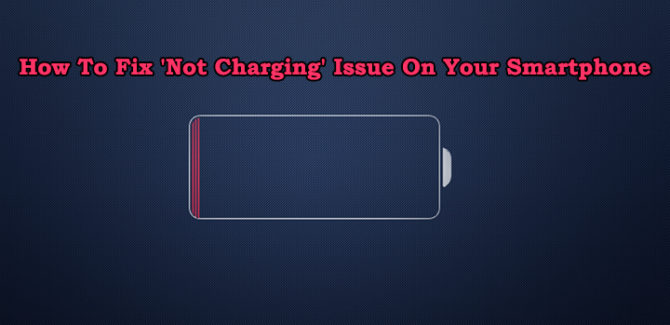 How To Fix 'Not Charging' Issue On Your Smartphone