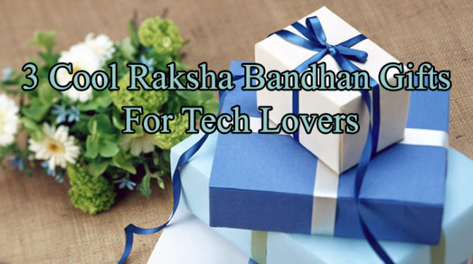 3 Cool Raksha Bandhan Gifts For Tech Lovers