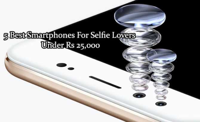 5 Best Smartphones For Selfie Lovers Under Rs 25,000