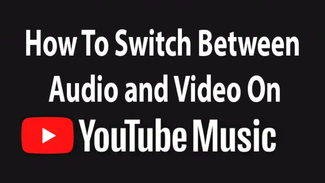How To Switch Between Audio and Video On YouTube Music App